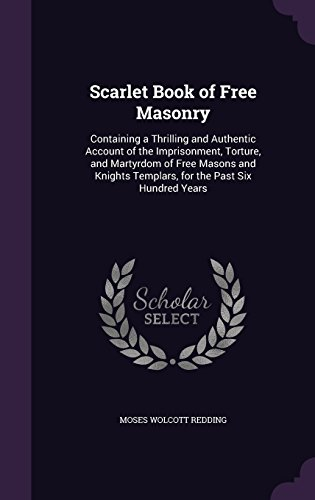 Scarlet Book of Free Masonry: Containing a Thrilling and Authentic Account of the Imprisonment, Torture, and Martyrdom of Free Masons and Knights Templars, for the Past Six Hundred Years