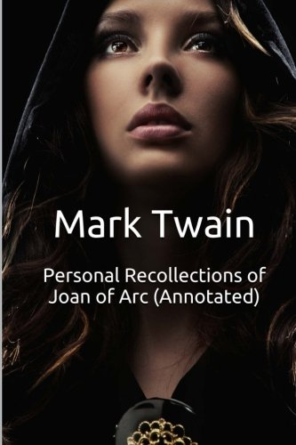 Personal Recollections of Joan of Arc (Annotated): Masterpiece Collection: Personal Recollections of Joan of Arc, Mark Twain Famous Quotes, Book List, and Biography PDF
