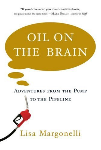 Oil on the Brain: Adventures from the Pump to the Pipeline, Lisa Margonelli