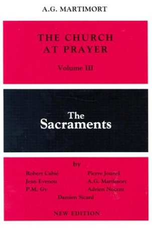 The Church at Prayer: Volume III: The Sacraments