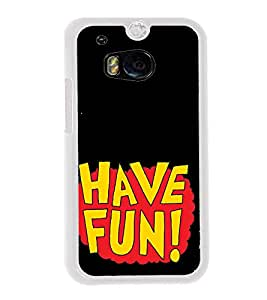 Have Fun 2D Hard Polycarbonate Designer Back Case Cover for HTC One M8 :: HTC M8 :: HTC One M8 Eye :: HTC One M8 Dual Sim :: HTC One M8s