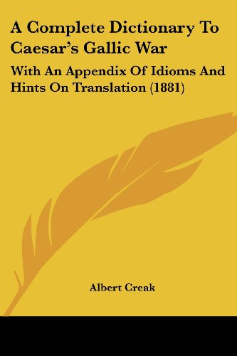 A Complete Dictionary to Caesar's Gallic War: With an Appendix of Idioms and Hints on Translation (1881)