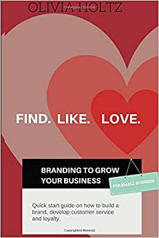 Find.Like.Love. Branding To Grow Your Business: Quick Start Guide On How To Build A Brand, Develop Customer Service And Loyalty.