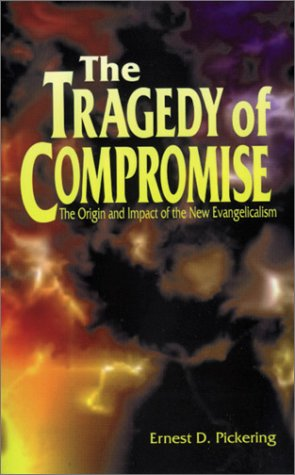 The Tragedy of Compromise: The Origin and Impact of the New Evangelicalism, Ernest D. Pickering