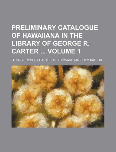 Preliminary catalogue of Hawaiiana in the library of George R. Carter  Volume 1