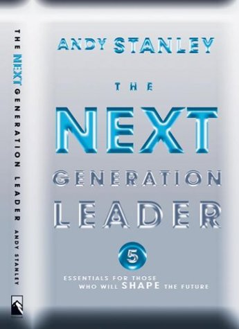 The Next Generation Leader: Five Essentials for Those Who Will Shape the Future, Andy Stanley