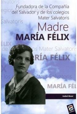 Madre María Félix: Fundadora de la Compañía del Salvador y de los colegios Mater Salvatoris (Vidas y semblanzas)