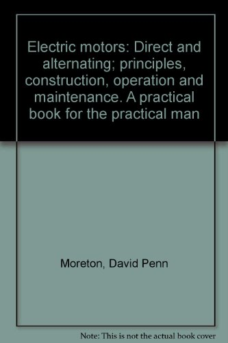 Electric Motors: Direct And Alternating; Principles, Construction, Operation And Maintenance. A Practical Book For The Practical Man