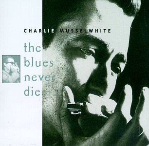 Charlie Musselwhite - Blues Never Die