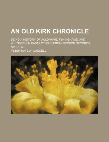 An Old Kirk Chronicle; Being a History of Auldhame, Tyninghame, and Whitekirk in East Lothian, From Session Records, 1615-1850