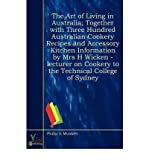 img - for The Art of Living in Australia; Together with Three Hundred Australian Cookery Recipes and Accessory Kitchen Information by Mrs H Wicken - Lecturer on Cookery to the Technical College of Sydney (Paperback) - Common book / textbook / text book