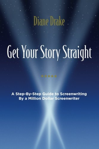 Get Your Story Straight A Step-by-Step Guide to Screenwriting by a Million-Dollar Screenwriter [Drake, Diane] (Tapa Blanda)
