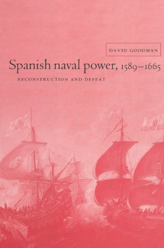 Spanish Naval Power, 1589-1665: Reconstruction and Defeat...