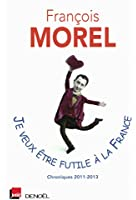 Je veux �tre futile � la France: Chroniques 2011-2013