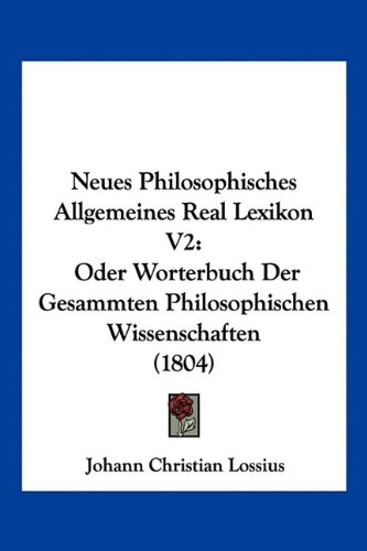 Neues Philosophisches Allgemeines Real Lexikon V2: Oder Worterbuch Der Gesammten Philosophischen Wissenschaften (1804)