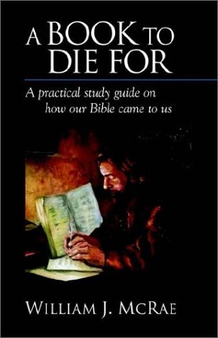A Book to Die for: A Practical Study Guide on How Our Bible Came to Us: William J. McRae: 9781894667135: Amazon.com: Books