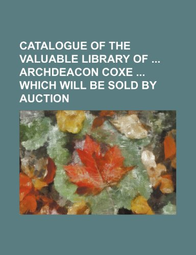 Catalogue of the valuable library of  archdeacon Coxe  which will be sold by auction