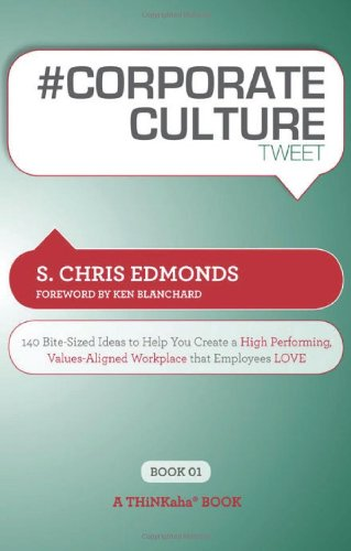 # Corporate Culture Tweet Book01: 140 Bite-Sized Ideas to Help You Create a High Performing, Values Aligned Workplace Th