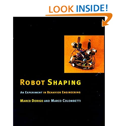 Robot Shaping: An Experiment in Behavior Engineering (Intelligent Robotics and Autonomous Agents) Marco Dorigo and Marco Colombetti