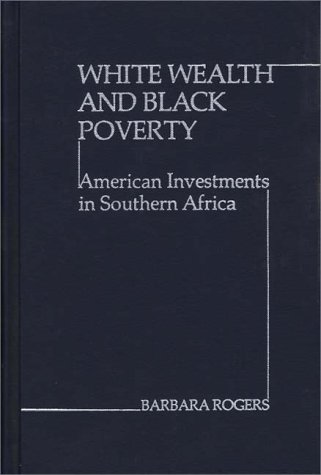 White Wealth and Black Poverty  American Investments in Southern Africa, Rogers, Barbara & Center