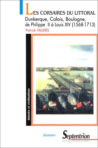 Les Corsaires du littoral : Dunkerque, Calais, Boulogne : de Philippe II àLouis XIV: 1568-1713