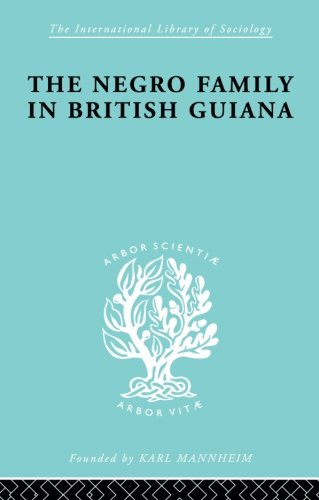 The Negro Family in British Guiana: Family Structure and Social Status in the Villages (International Library of Sociology)