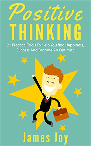 Positive Thinking: 21 Practical Tools to Help You find Happiness, Success and Become an Optimist by James Joy