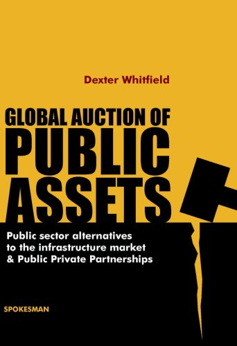 Global Auction of Public Assets: Public Sector Alternatives to the Infrastructure Market & Public Private Partnerships