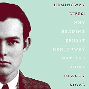 Hemingway Lives!: Why Reading Ernest Hemingway Matters Today | [Clancy Sigal]