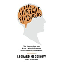 The Upright Thinkers: The Human Journey From Living in Trees to Understanding the Cosmos (       UNABRIDGED) by Leonard Mlodinow Narrated by Leonard Mlodinow