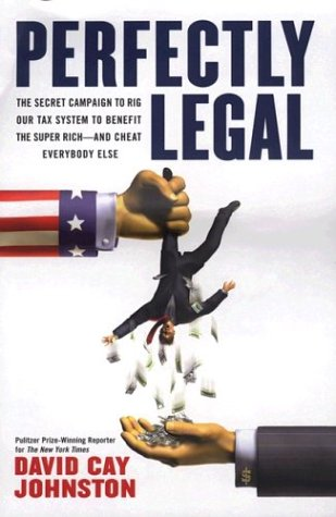 Perfectly Legal: The Covert Campaign to Rig Our Tax System to Benefit the Super Rich - and Cheat Everybody Else, David Cay  Johnston