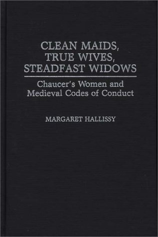 Clean Maids, True Wives, Steadfast Widows: Chaucer's Women and Medieval Codes of Conduct (Contributions in Women's Studies)
