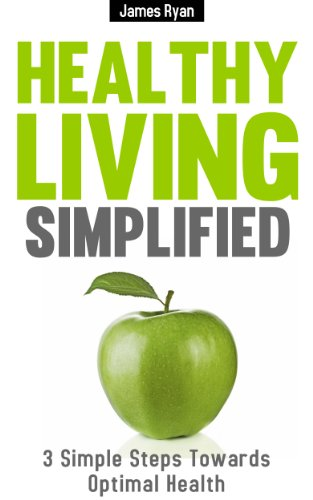 Healthy Living Simplified: 3 Simple Steps Towards Optimal Health