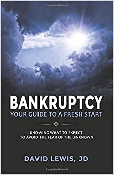 Bankruptcy Your Guide To A Fresh Start: Knowing What To Expect To Avoid The Fear Of The Unknown