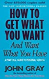 John Gray How To Get What You Want And Want What You Have: A Practical and Spiritual Guide to Personal Success