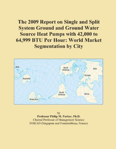 The 2009 Report on Single and Split System Ground and Ground Water Source Heat Pumps with 42,000 to 64,999 BTU Per Hour: World Market Segmentation by City
