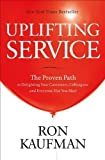 Uplifting Service: The Proven Path to Delighting Your Customers, Colleagues, and Everyone Else You Meet by Kaufman, Ron (2012)