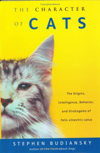 The Character of Cats: The Origins, Intelligence, Behavior and Stratagems of Felissilvestris catus
