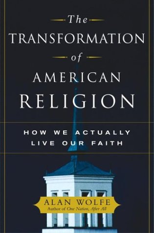 The Transformation of American Religion: How We Actually Live Our Faith, Alan Wolfe