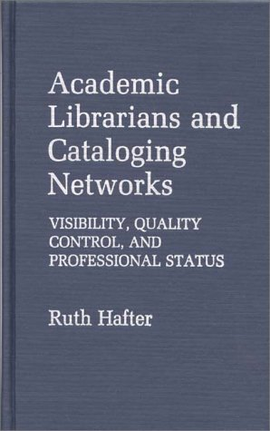 Academic Librarians and Cataloging Networks: Visibility, Quality Control, and Professional Status (Contributions in Librarianship and Information Science)