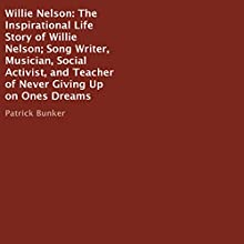 Willie Nelson: The Inspirational Life Story: Song Writer, Musician, Social Activist, and Teacher of Never Giving Up on Ones Dreams Audiobook by Patrick Bunker Narrated by Joel Baker