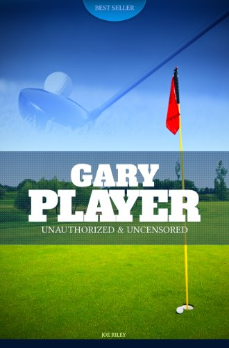 Joe Riley - Gary Player - Golf Unauthorized & Uncensored (All Ages Deluxe Edition with Videos)