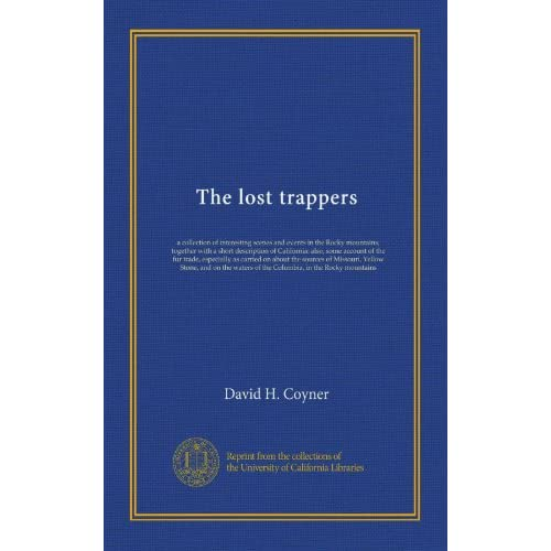 The lost trappers: a collection of interesting scenes and events in the Rocky mountains together with a short description of California: also, some ... Yellow Stone, and on the waters of... David H. Coyner