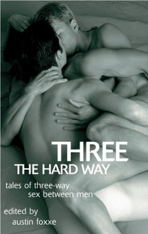 Three the Hard Way: Tales of Three-way Sex Between Men