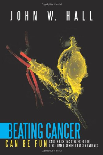 Beating Cancer Can Be Fun: Cancer Fighting Strategies For First Time Diagnosed Cancer Patients