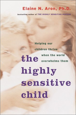 The Highly Sensitive Child: Helping Our Children Thrive When the World Overwhelms Them, Elaine Aron