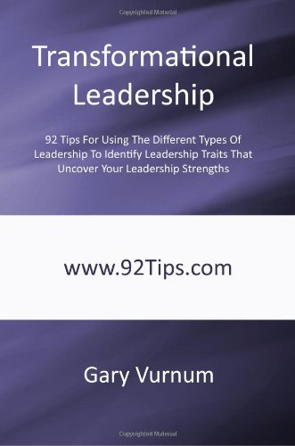 Transformational Leadership: 92 Tips For Using The Different Types Of Leadership To Identify Leadership Traits That Uncover Your Leadership Strengths