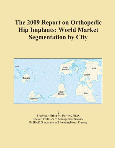 The 2009 Report on Orthopedic Hip Implants: World Market Segmentation by City