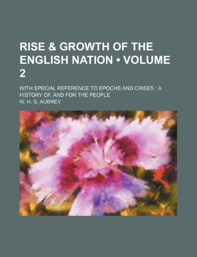 Rise & Growth of the English Nation (Volume 2); With Special Reference to Epochs and Crises a History Of, and for the People