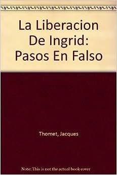 La Liberacion De Ingrid: Pasos En Falso: Jacques Thomet: 9789584223517